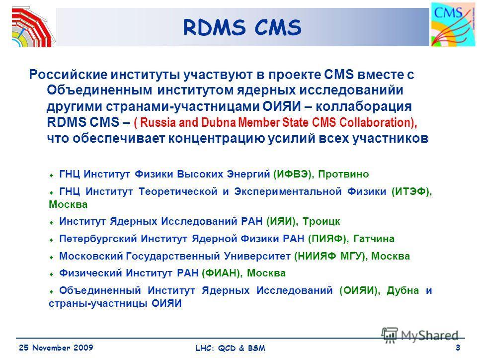 RDMS CMS 25 November 2009 LHC: QCD & BSM 3 Российские институты участвуют в проекте CMS вместе с Объединенным институтом ядерных исследованийи другими странами-участницами ОИЯИ – коллаборация RDMS СМS – ( Russia and Dubna Member State CMS Collaborati