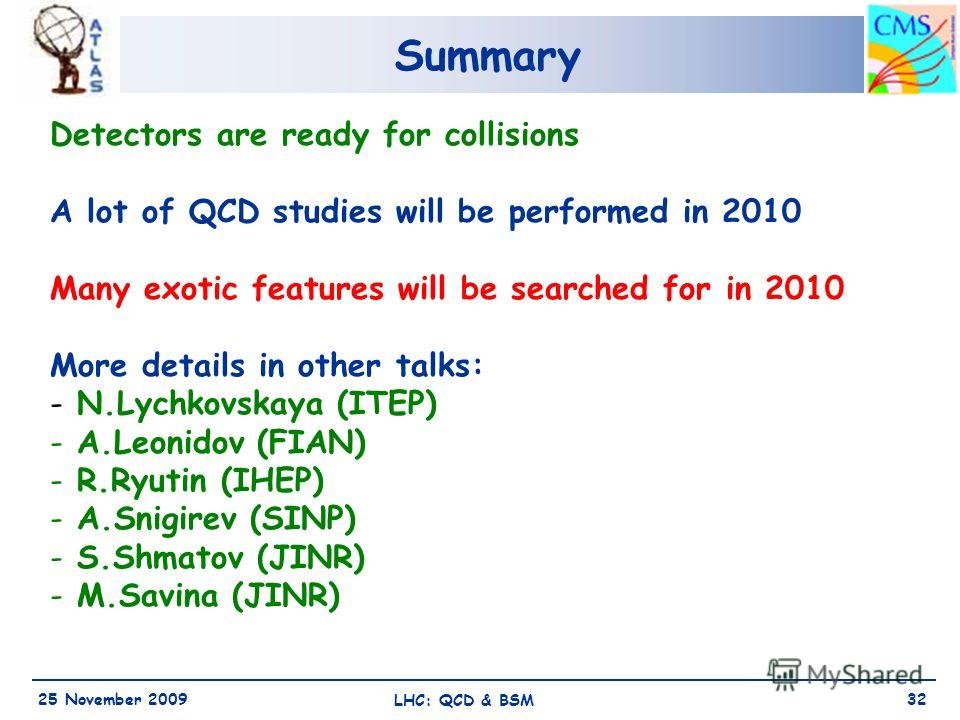 Summary 25 November 2009 LHC: QCD & BSM 32 Detectors are ready for collisions A lot of QCD studies will be performed in 2010 Many exotic features will be searched for in 2010 More details in other talks: - N.Lychkovskaya (ITEP) - A.Leonidov (FIAN) -