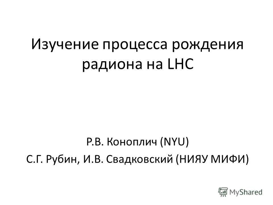 Изучение процесса рождения радиона на LHC Р.В. Коноплич (NYU) С.Г. Рубин, И.В. Свадковский (НИЯУ МИФИ)