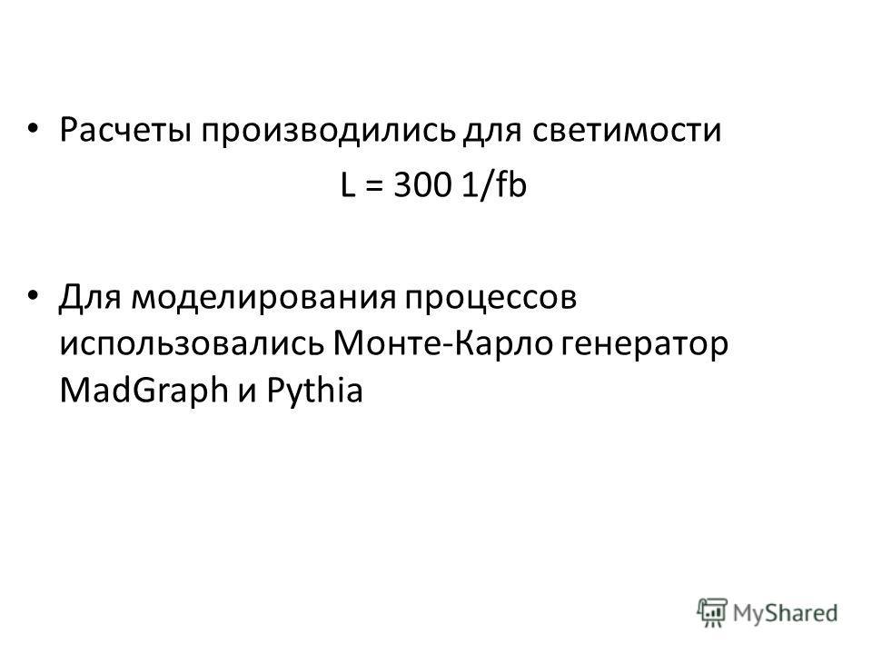 Расчеты производились для светимости L = 300 1/fb Для моделирования процессов использовались Монте-Карло генератор MadGraph и Pythia