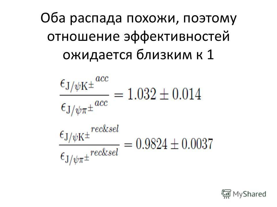 Оба распада похожи, поэтому отношение эффективностей ожидается близким к 1