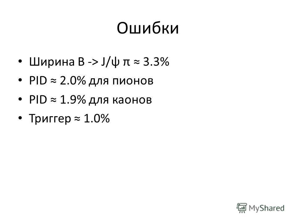 Ошибки Ширина B -> J/ψ π 3.3% PID 2.0% для пионов PID 1.9% для каонов Триггер 1.0%