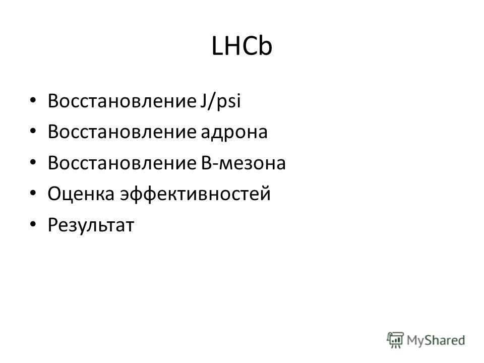LHCb Восстановление J/psi Восстановление адрона Восстановление B-мезона Оценка эффективностей Результат