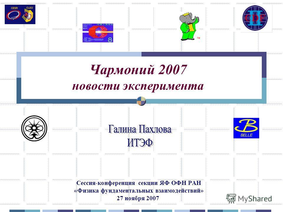 Чармоний 2007 новости эксперимента Сессия-конференция секции ЯФ ОФН РАН «Физика фундаментальных взаимодействий» 27 ноября 2007