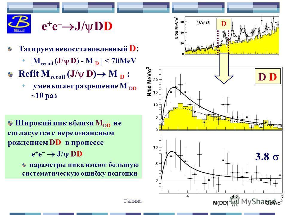 Галина Пахлова31 e + e – J/ DD Тагируем невосстановленный D: |M recoil (J/ D) - M D | < 70MeV Refit M recoil (J/ D) M D : уменьшает разрешение M DD ~10 раз Широкий пик вблизи M DD не согласуется с нерезонансным рождением DD в процессе e + e J/ DD пар