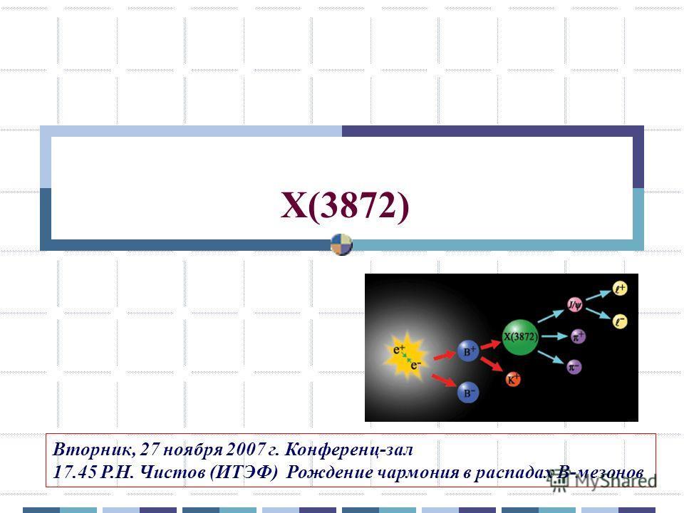 X(3872) Вторник, 27 ноября 2007 г. Конференц-зал 17.45 Р.Н. Чистов (ИТЭФ) Рождение чармония в распадах В-мезонов