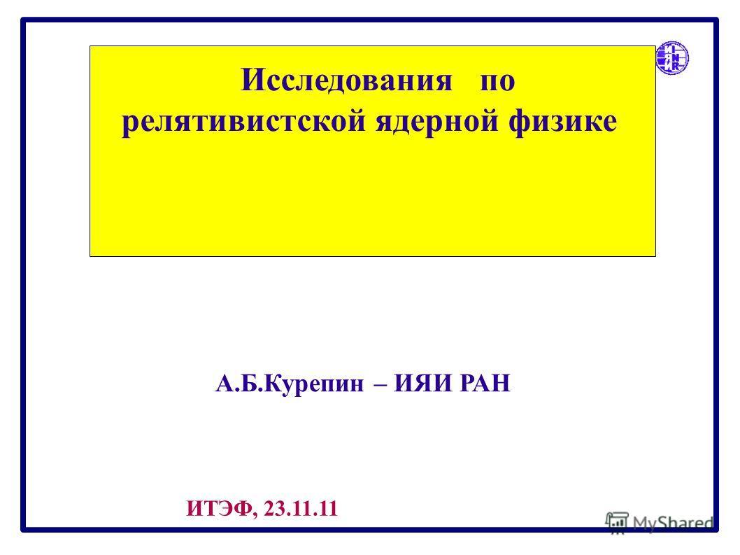 А.Б.Курепин – ИЯИ РАН Исследования по релятивистской ядерной физике ИТЭФ, 23.11.11