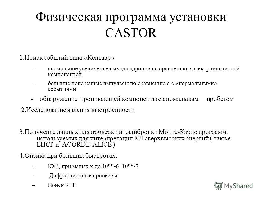 Физическая программа установки CASTOR 1.Поиск событий типа «Кентавр» – аномальное увеличение выхода адронов по сравнению с электромагнитной компонентой – большие поперечные импульсы по сравнению с « «нормальными» событиями - обнаружение проникающей к