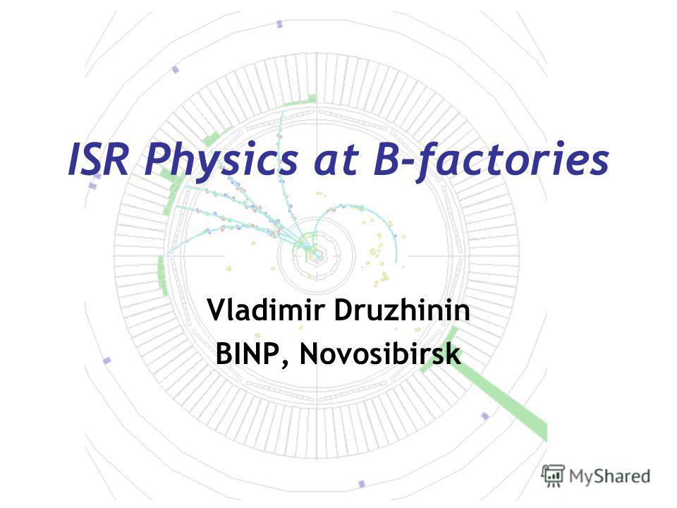 ISR Physics at B-factories Vladimir Druzhinin BINP, Novosibirsk