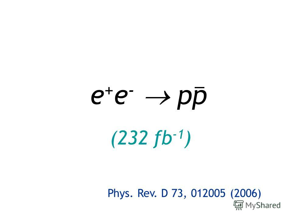 e + e - pp (232 fb -1 ) Phys. Rev. D 73, 012005 (2006)