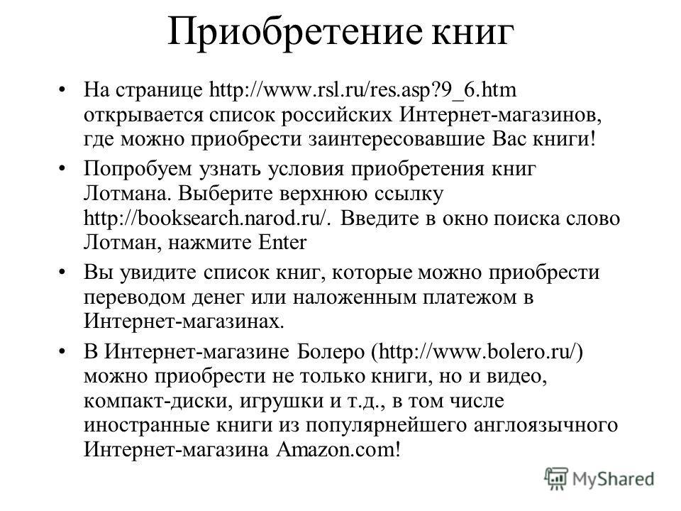 Приобретение книг На странице http://www.rsl.ru/res.asp?9_6.htm открывается список российских Интернет-магазинов, где можно приобрести заинтересовавшие Вас книги! Попробуем узнать условия приобретения книг Лотмана. Выберите верхнюю ссылку http://book