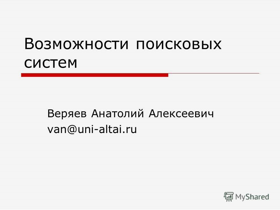 Возможности поисковых систем Веряев Анатолий Алексеевич van@uni-altai.ru