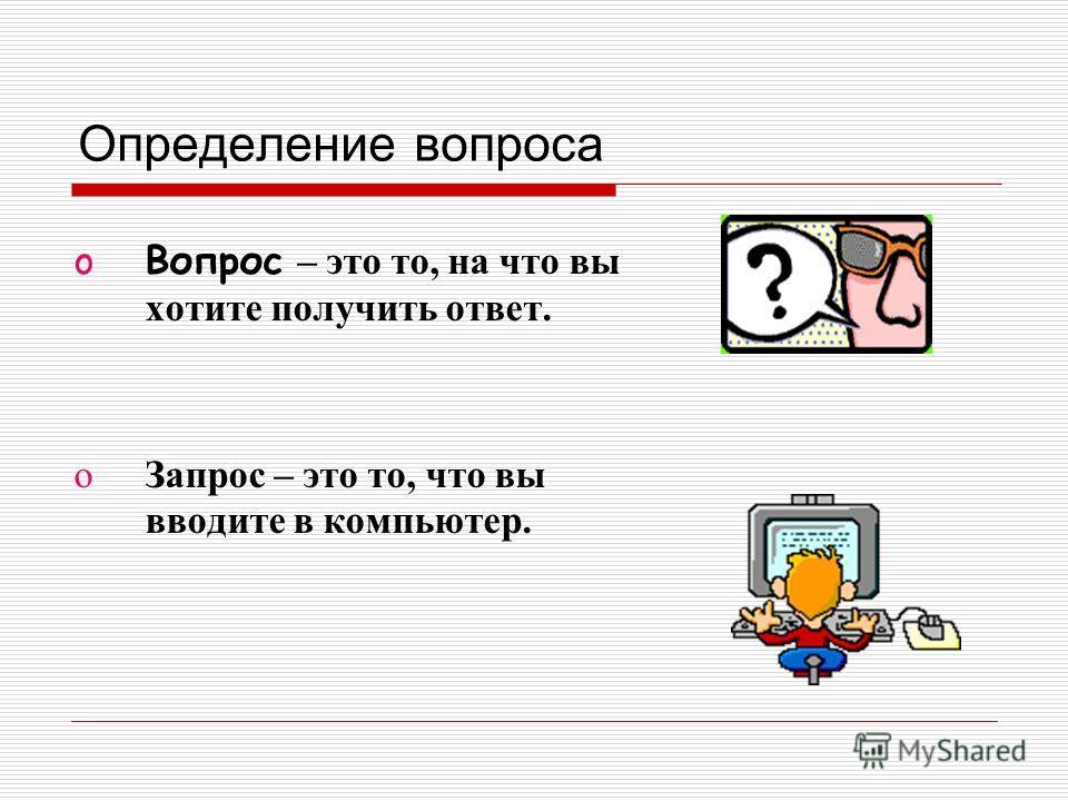 Определение вопроса oВопрос – это то, на что вы хотите получить ответ. oЗапрос – это то, что вы вводите в компьютер.
