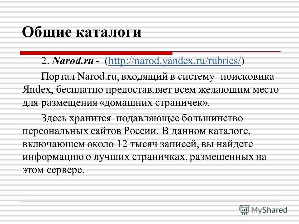 Общие каталоги 2. Narod.ru - (http://narod.yandex.ru/rubrics/)http://narod.yandex.ru/rubrics/ Портал Narod.ru, входящий в систему поисковика Яndex, бесплатно предоставляет всем желающим место для размещения «домашних страничек». Здесь хранится подавл