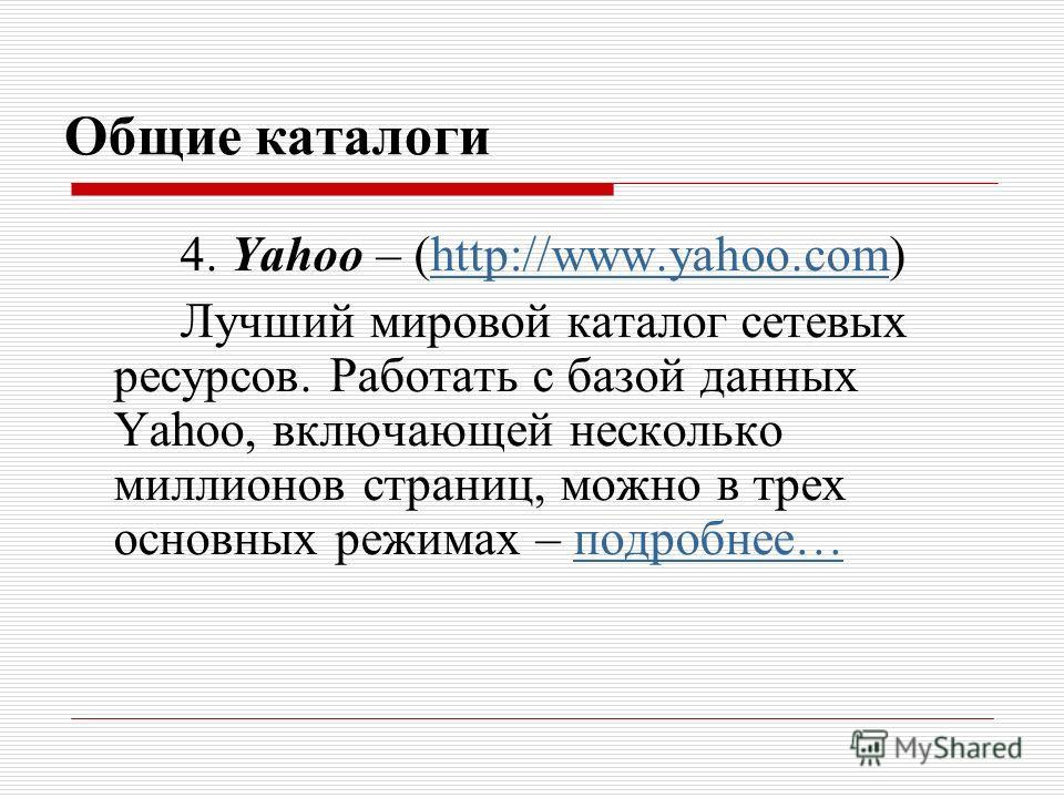 Общие каталоги 4. Yahoo – (http://www.yahoo.com)http://www.yahoo.com Лучший мировой каталог сетевых ресурсов. Работать с базой данных Yаhoo, включающей несколько миллионов страниц, можно в трех основных режимах – подробнее…подробнее…