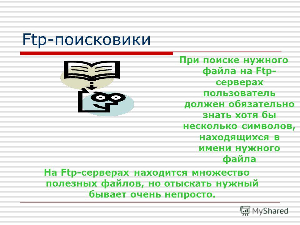 Ftp-поисковики На Ftp-серверах находится множество полезных файлов, но отыскать нужный бывает очень непросто. При поиске нужного файла на Ftp- серверах пользователь должен обязательно знать хотя бы несколько символов, находящихся в имени нужного файл