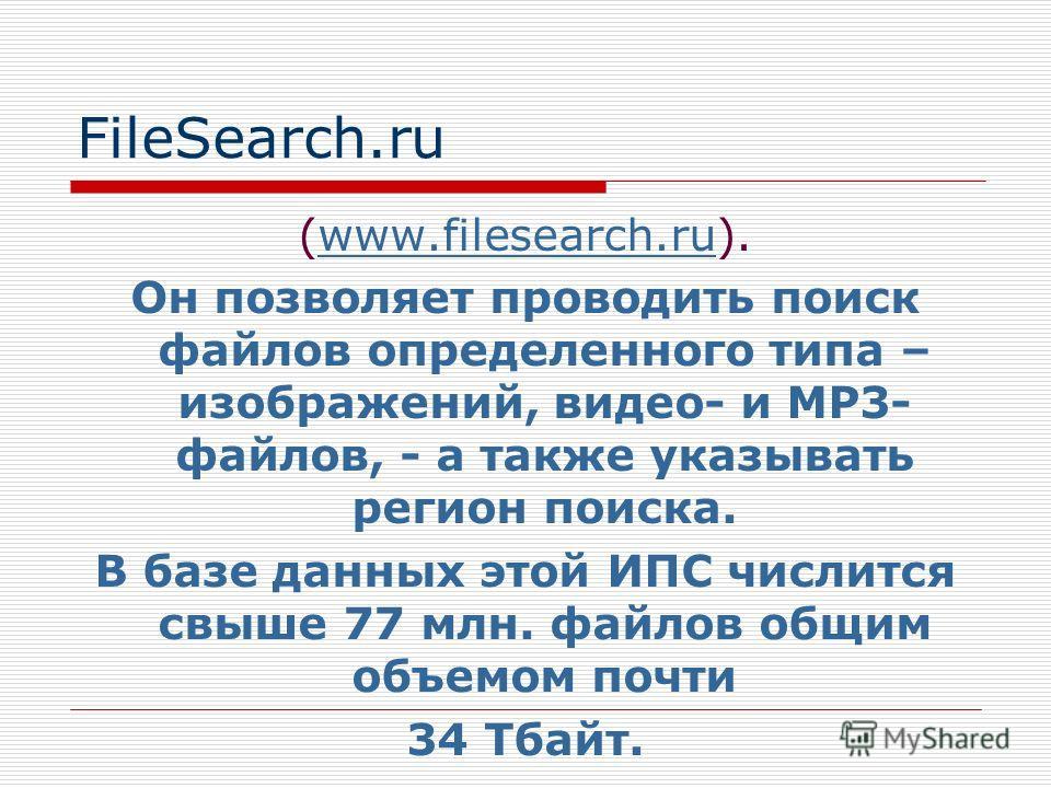FileSearch.ru (www.filesearch.ru).www.filesearch.ru Он позволяет проводить поиск файлов определенного типа – изображений, видео- и МР3- файлов, - а также указывать регион поиска. В базе данных этой ИПС числится свыше 77 млн. файлов общим объемом почт