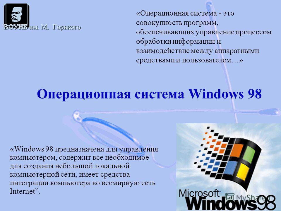 Операционная система Windows 98 ВОУНБ им. М. Горького «Операционная система - это совокупность программ, обеспечивающих управление процессом обработки информации и взаимодействие между аппаратными средствами и пользователем…» «Windows 98 предназначен