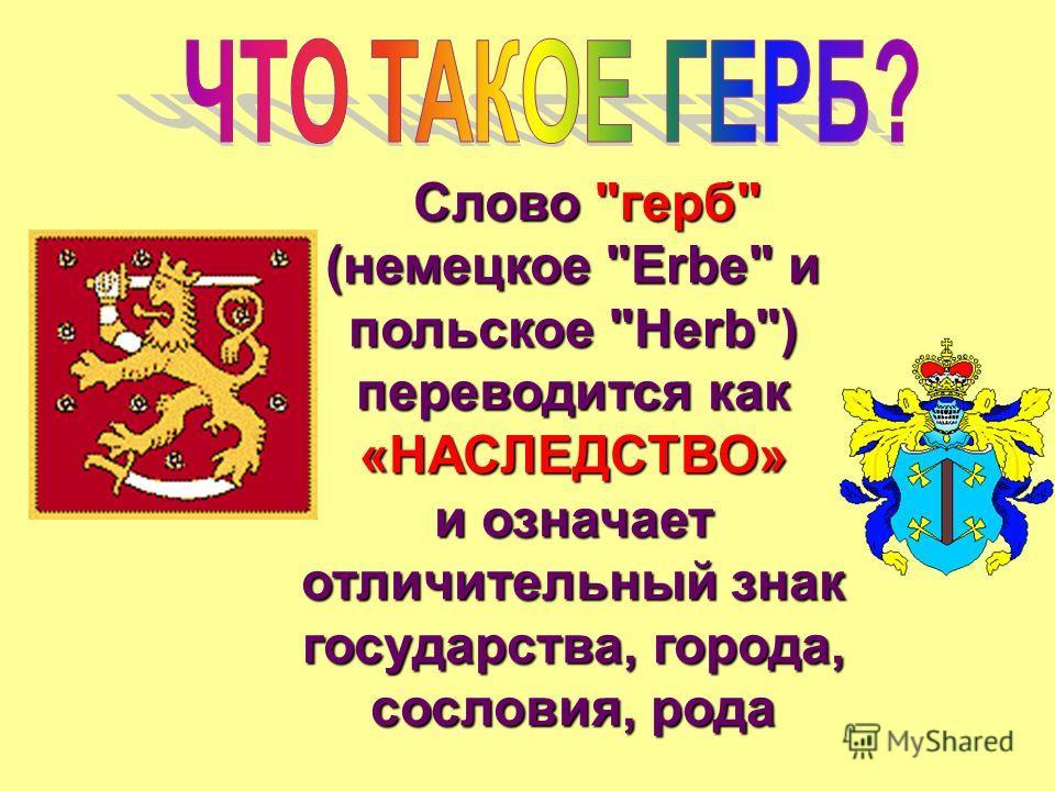 Слово герб (немецкое Erbe и польское Herb) переводится как «НАСЛЕДСТВО» и означает отличительный знак государства, города, сословия, рода