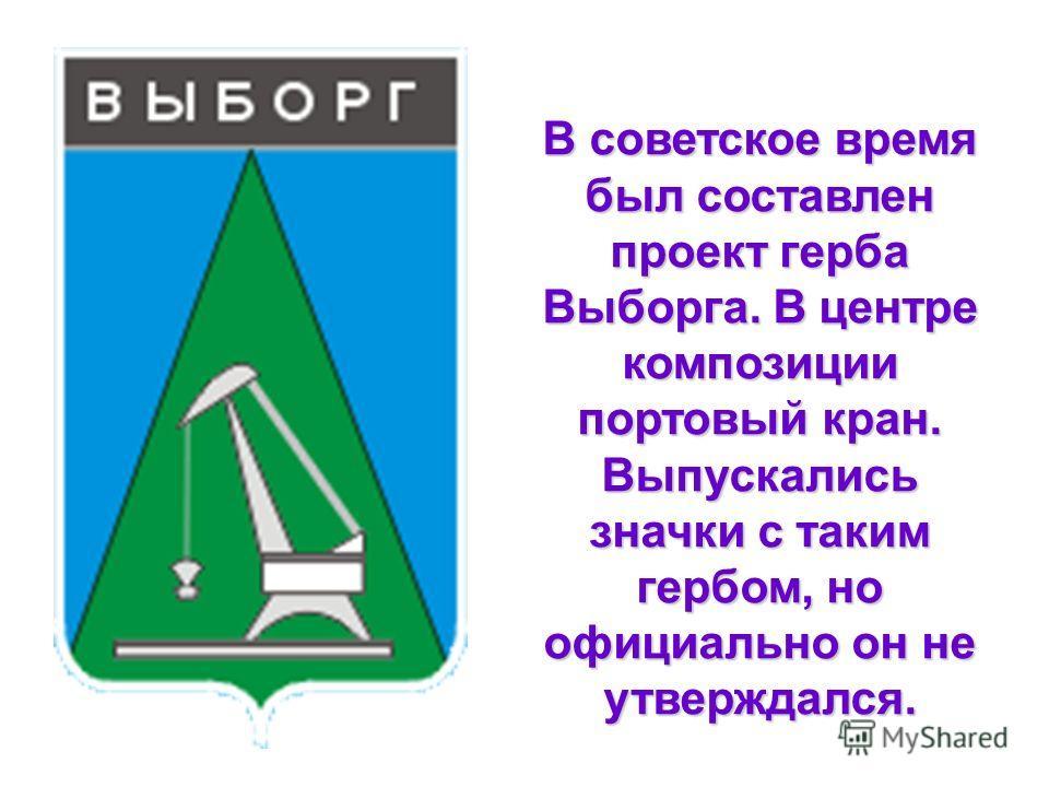 В советское время был составлен проект герба Выборга. В центре композиции портовый кран. Выпускались значки с таким гербом, но официально он не утверждался.
