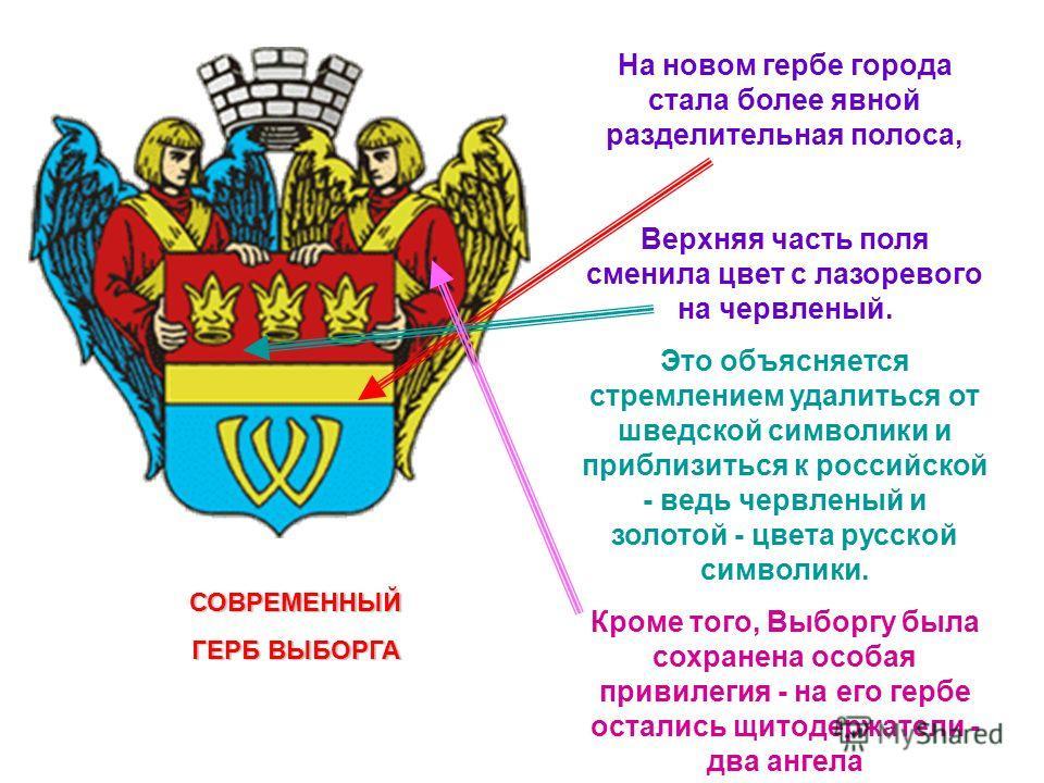 СОВРЕМЕННЫЙ ГЕРБ ВЫБОРГА На новом гербе города стала более явной разделительная полоса, Верхняя часть поля сменила цвет с лазоревого на червленый. Это объясняется стремлением удалиться от шведской символики и приблизиться к российской - ведь червлены