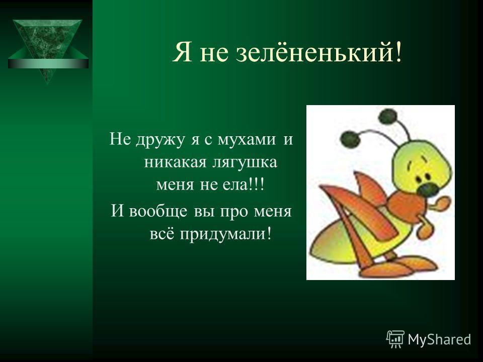 Я не зелёненький! Не дружу я с мухами и никакая лягушка меня не ела!!! И вообще вы про меня всё придумали!