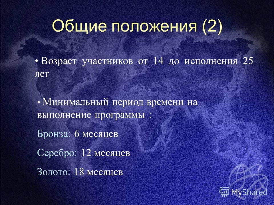 Общие положения (2) Возраст участников от 14 до исполнения 25 лет Минимальный период времени на выполнение программы : Бронза: 6 месяцев Серебро: 12 месяцев Золото: 18 месяцев