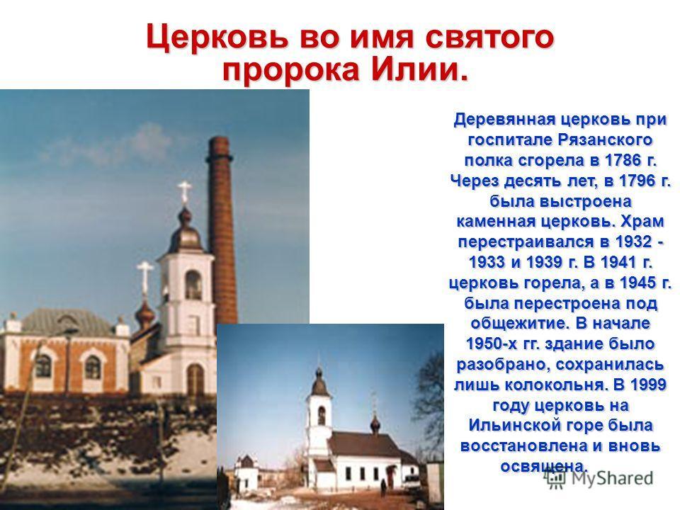 Церковь во имя святого пророка Илии. Церковь во имя святого пророка Илии. Деревянная церковь при госпитале Рязанского полка сгорела в 1786 г. Через десять лет, в 1796 г. была выстроена каменная церковь. Храм перестраивался в 1932 - 1933 и 1939 г. В 1