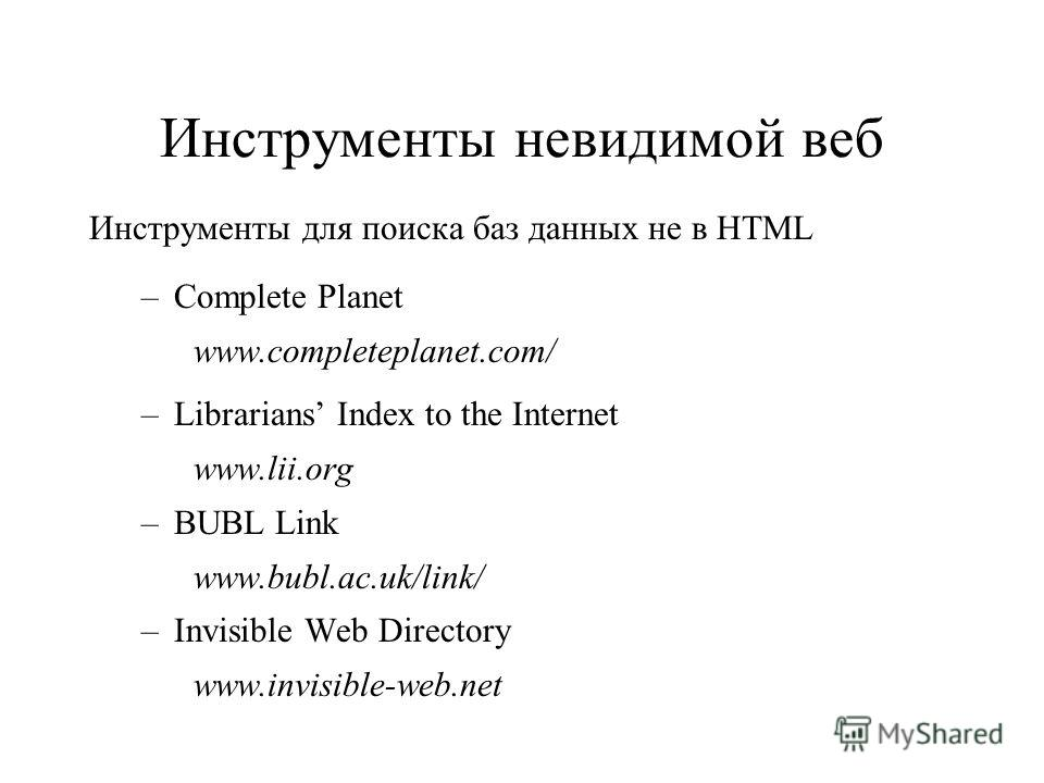 Инструменты невидимой веб Инструменты для поиска баз данных не в HTML –Complete Planet www.completeplanet.com/ –Librarians Index to the Internet www.lii.org –BUBL Link www.bubl.ac.uk/link/ –Invisible Web Directory www.invisible-web.net