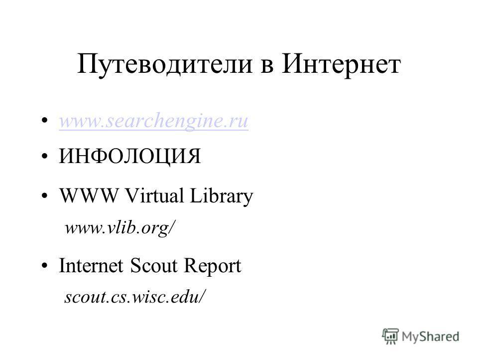 Путеводители в Интернет www.searchengine.ru ИНФОЛОЦИЯ WWW Virtual Library www.vlib.org/ Internet Scout Report scout.cs.wisc.edu/