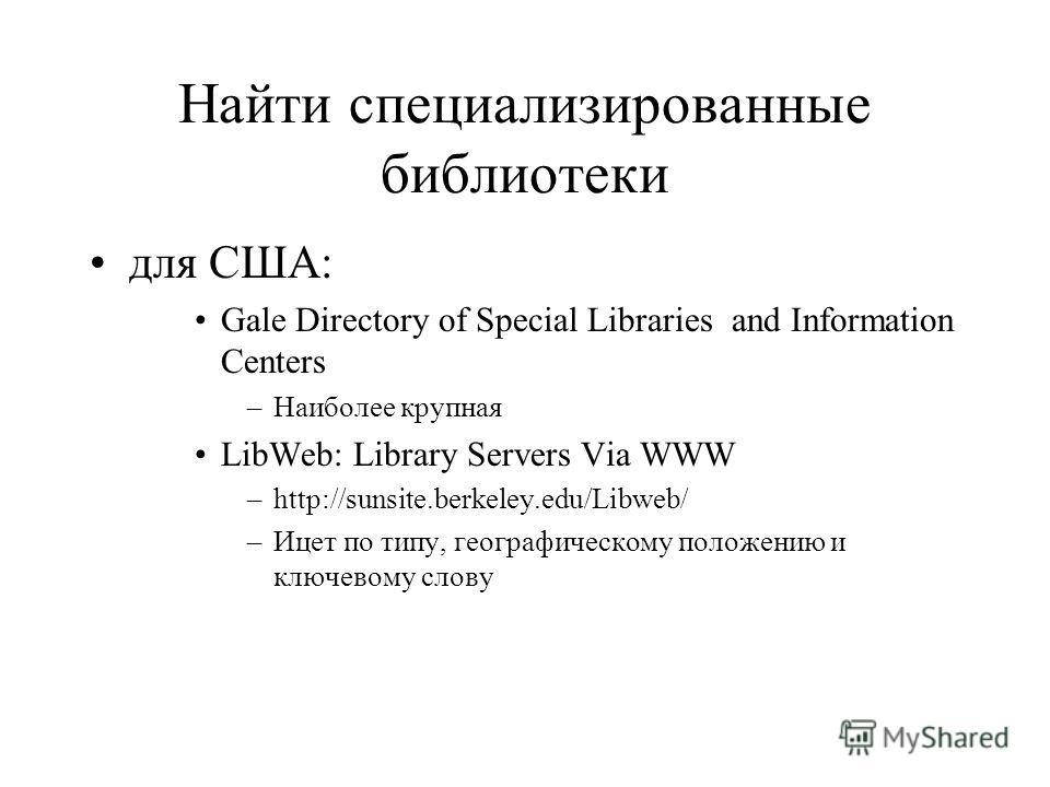 Найти специализированные библиотеки для США: Gale Directory of Special Libraries and Information Centers –Наиболее крупная LibWeb: Library Servers Via WWW –http://sunsite.berkeley.edu/Libweb/ –Ицет по типу, географическому положению и ключевому слову