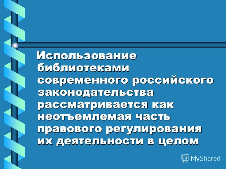 Использование библиотеками современного российского законодательства рассматривается как неотъемлемая часть правового регулирования их деятельности в целом Использование библиотеками современного российского законодательства рассматривается как неотъ
