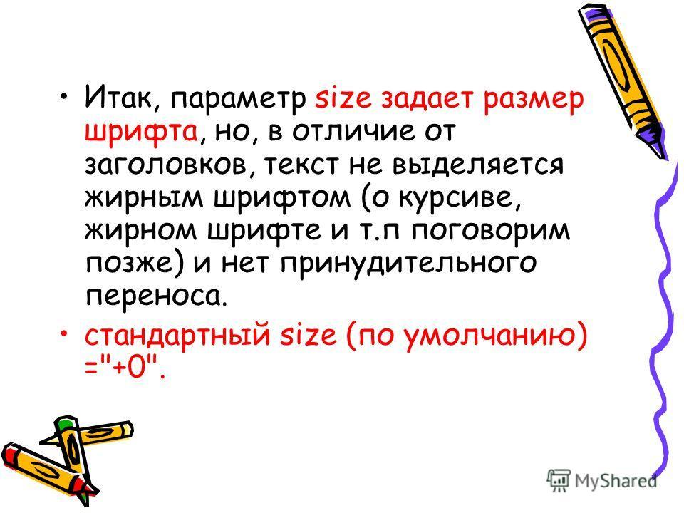 Итак, параметр size задает размер шрифта, но, в отличие от заголовков, текст не выделяется жирным шрифтом (о курсиве, жирном шрифте и т.п поговорим позже) и нет принудительного переноса. стандартный size (по умолчанию) =+0.