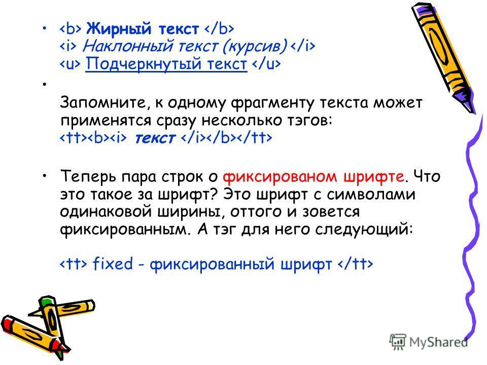 Жирный текст   Наклонный текст (курсив)   Подчеркнутый текст  З апомните, к одному фрагменту текста может применятся сразу несколько тэгов:  текст  Теперь пара строк о фиксированом шрифте. Что это такое за шрифт? Это шрифт с символами одинаковой шир