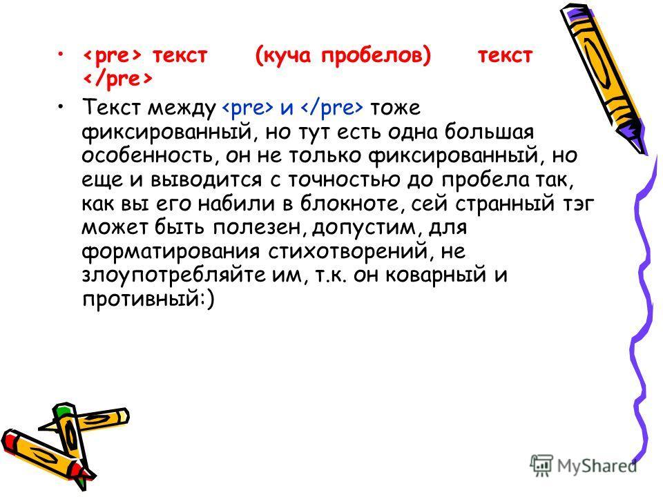 текст (куча пробелов) текст  Текст между  и  тоже фиксированный, но тут есть одна большая особенность, он не только фиксированный, но еще и выводится с точностью до пробела так, как вы его набили в блокноте, сей странный тэг может быть полезен, допу