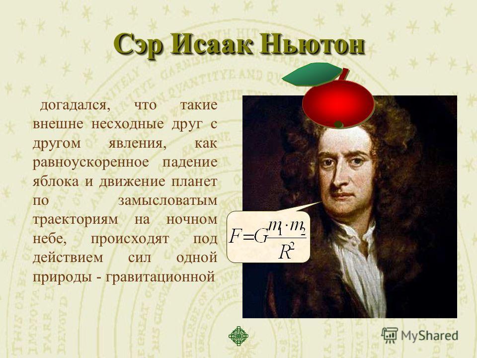 Сэр Исаак Ньютон догадался, что такие внешне несходные друг с другом явления, как равноускоренное падение яблока и движение планет по замысловатым траекториям на ночном небе, происходят под действием сил одной природы - гравитационной