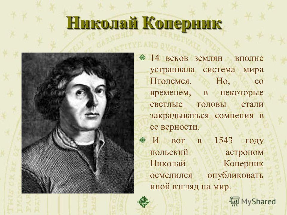 Николай Коперник 14 веков землян вполне устраивала система мира Птолемея. Но, со временем, в некоторые светлые головы стали закрадываться сомнения в ее верности. И вот в 1543 году польский астроном Николай Коперник осмелился опубликовать иной взгляд