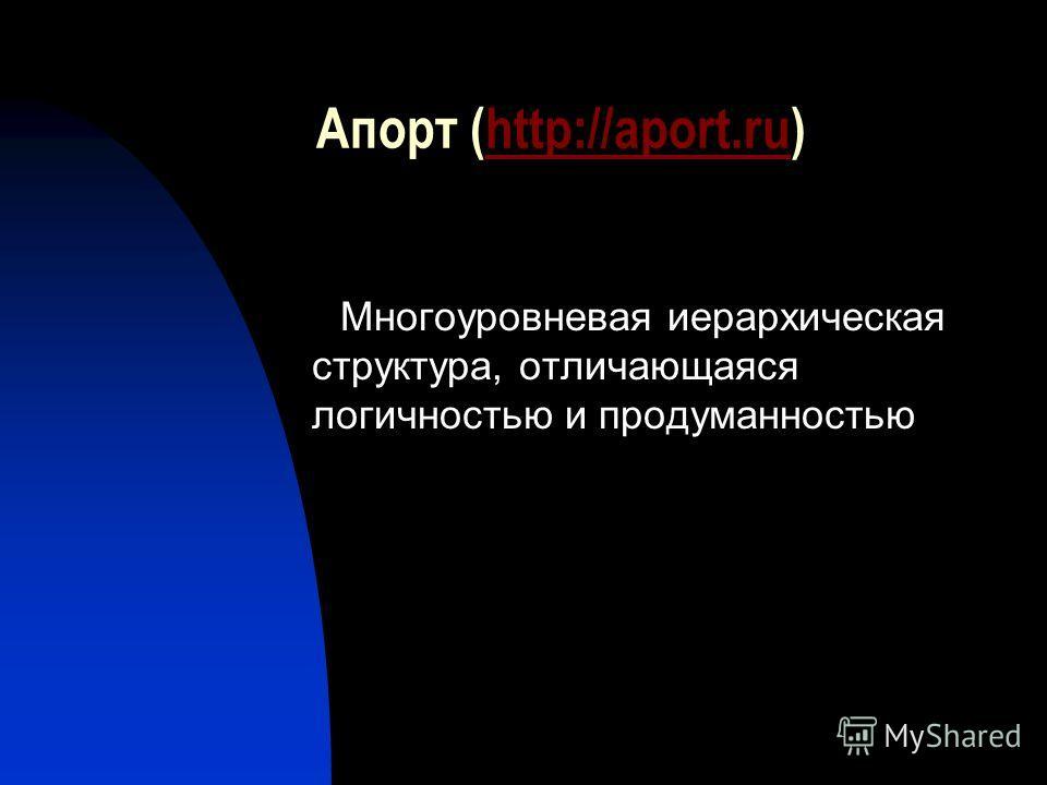 Апорт (http://aport.ru)http://aport.ru Многоуровневая иерархическая структура, отличающаяся логичностью и продуманностью