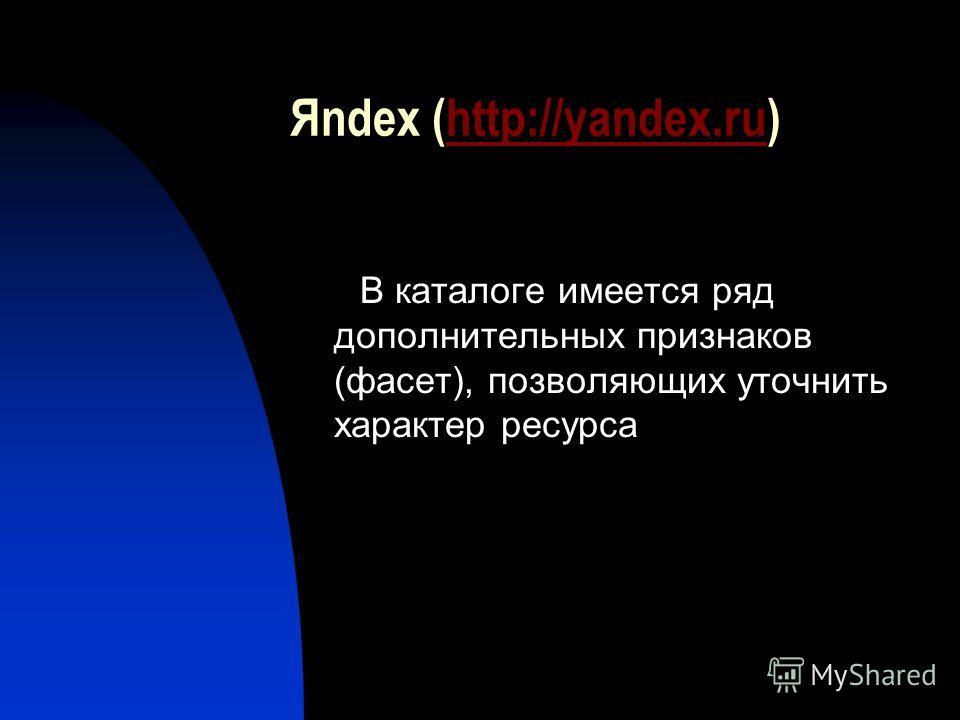 Яndex (http://yandex.ru)http://yandex.ru В каталоге имеется ряд дополнительных признаков (фасет), позволяющих уточнить характер ресурса