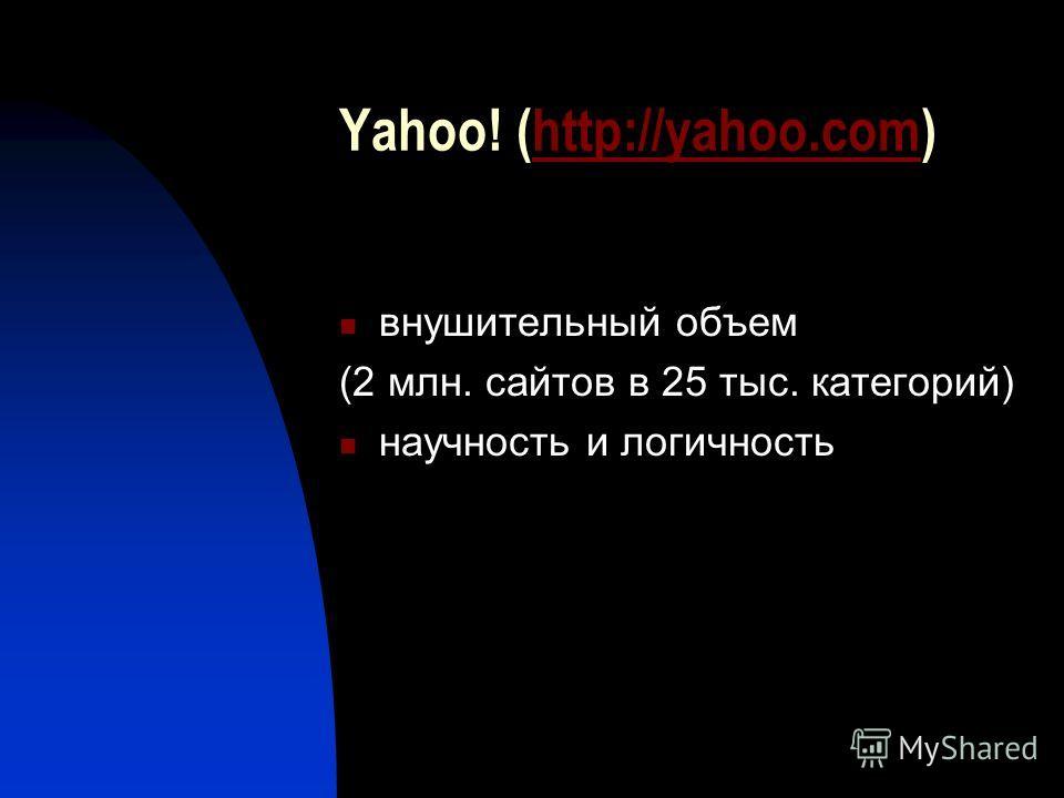 Yahoo! (http://yahoo.com)http://yahoo.com внушительный объем (2 млн. сайтов в 25 тыс. категорий) научность и логичность