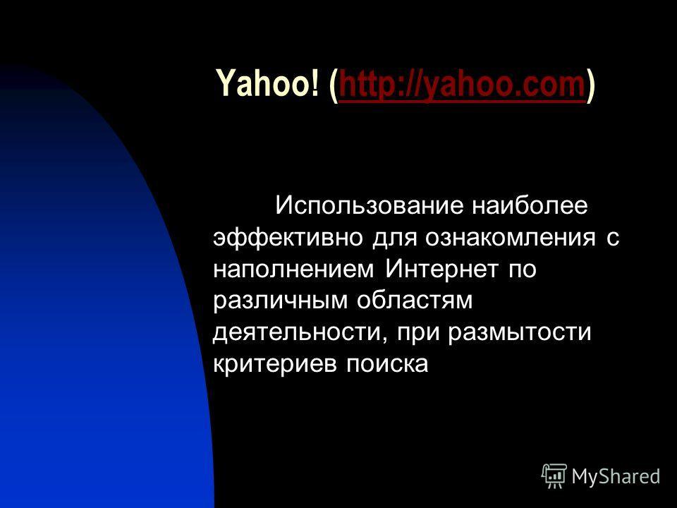 Yahoo! (http://yahoo.com)http://yahoo.com Использование наиболее эффективно для ознакомления с наполнением Интернет по различным областям деятельности, при размытости критериев поиска