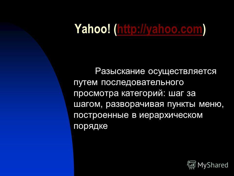 Yahoo! (http://yahoo.com)http://yahoo.com Разыскание осуществляется путем последовательного просмотра категорий: шаг за шагом, разворачивая пункты меню, построенные в иерархическом порядке