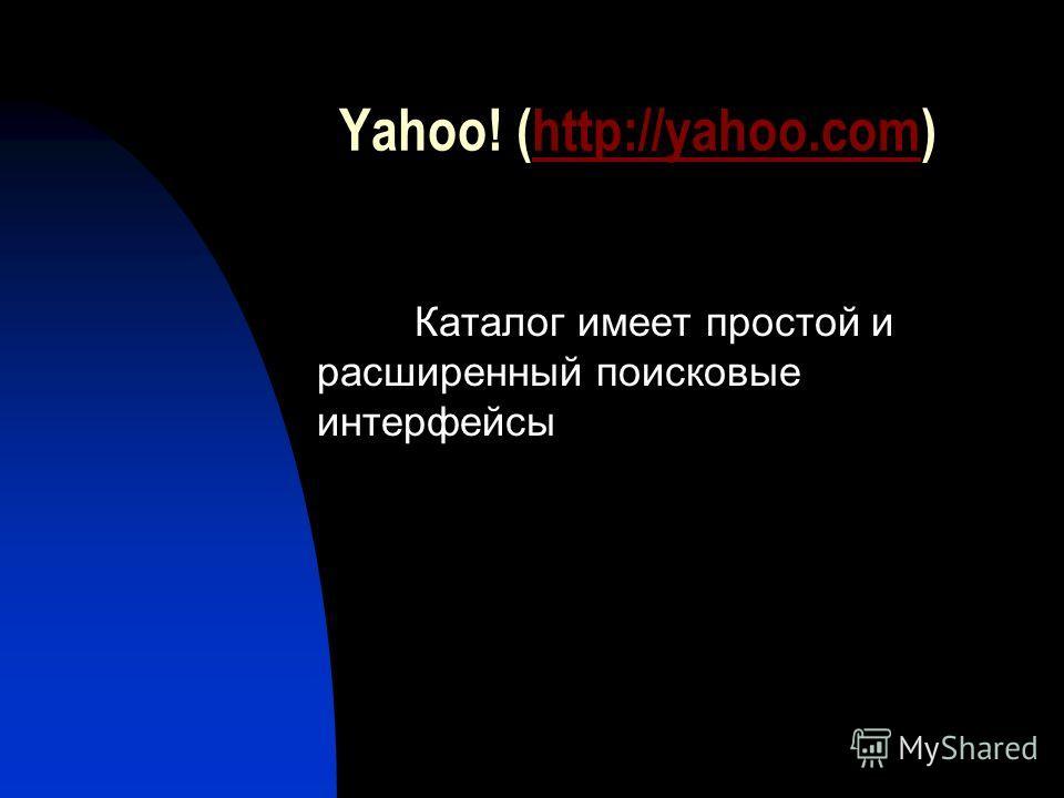 Yahoo! (http://yahoo.com)http://yahoo.com Каталог имеет простой и расширенный поисковые интерфейсы