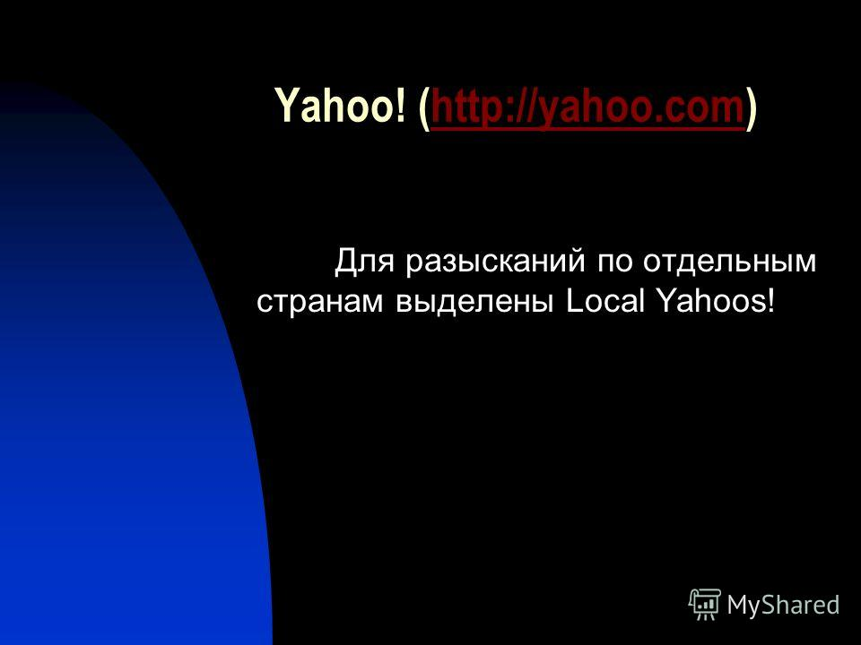 Yahoo! (http://yahoo.com)http://yahoo.com Для разысканий по отдельным странам выделены Local Yahoos!