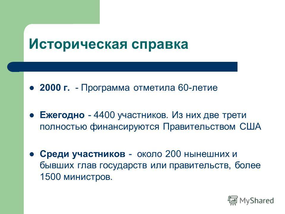 Историческая справка 2000 г. - Программа отметила 60-летие Ежегодно - 4400 участников. Из них две трети полностью финансируются Правительством США Среди участников - около 200 нынешних и бывших глав государств или правительств, более 1500 министров.