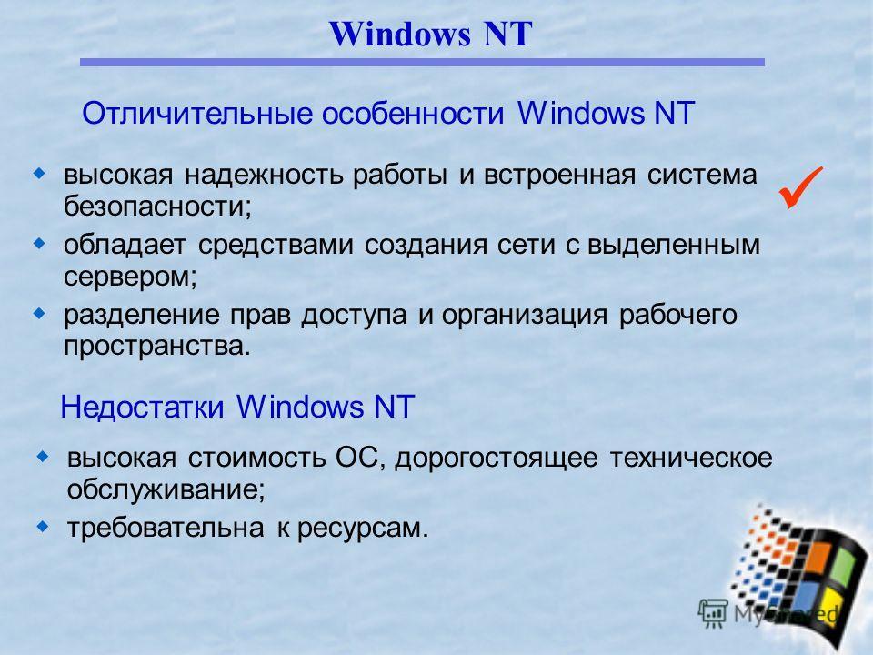 Windows NT высокая надежность работы и встроенная система безопасности; обладает средствами создания сети с выделенным сервером; разделение прав доступа и организация рабочего пространства. Отличительные особенности Windows NT Недостатки Windows NT в