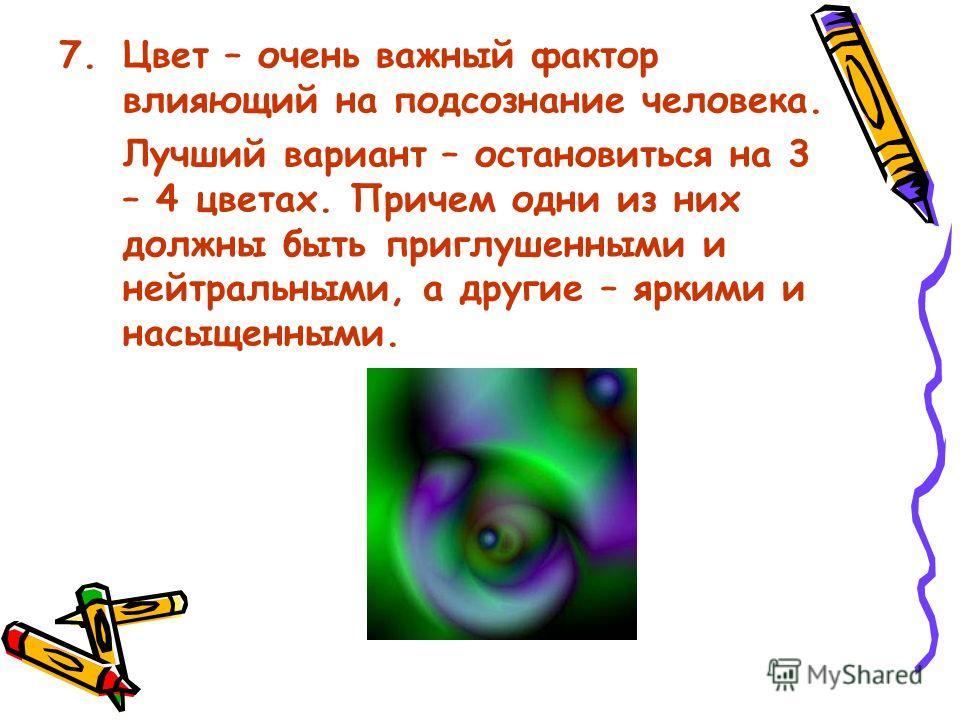 7.Цвет – очень важный фактор влияющий на подсознание человека. Лучший вариант – остановиться на 3 – 4 цветах. Причем одни из них должны быть приглушенными и нейтральными, а другие – яркими и насыщенными.