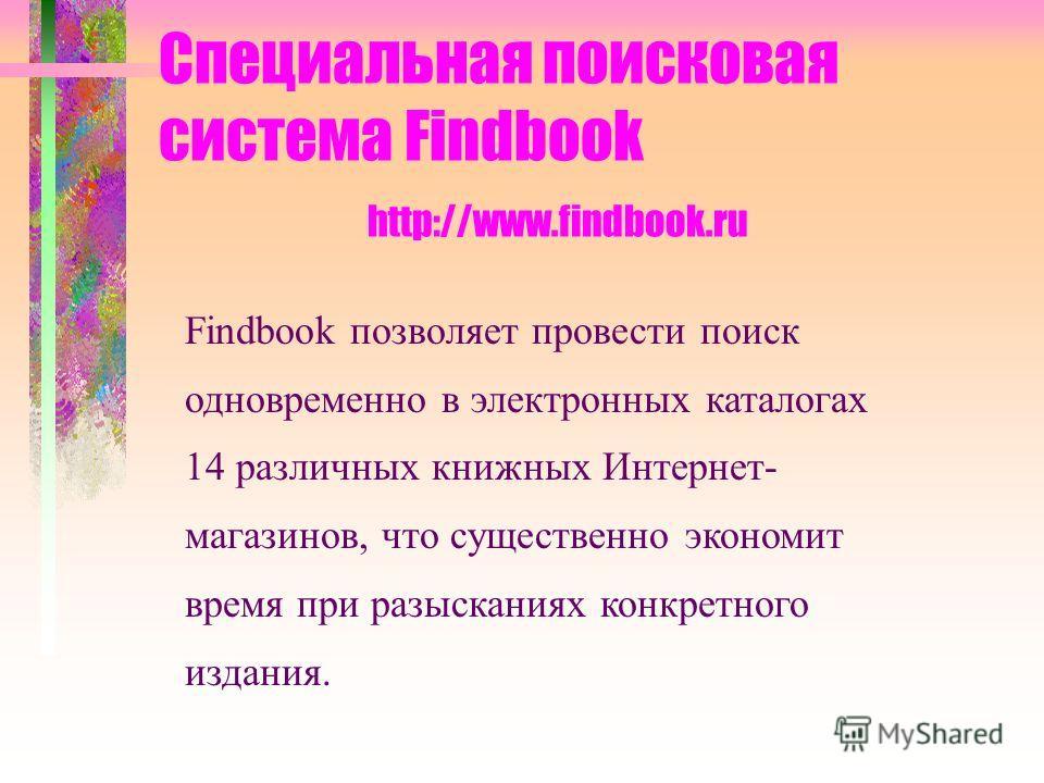 Специальная поисковая система Findbook http://www.findbook.ru Findbook позволяет провести поиск одновременно в электронных каталогах 14 различных книжных Интернет- магазинов, что существенно экономит время при разысканиях конкретного издания.