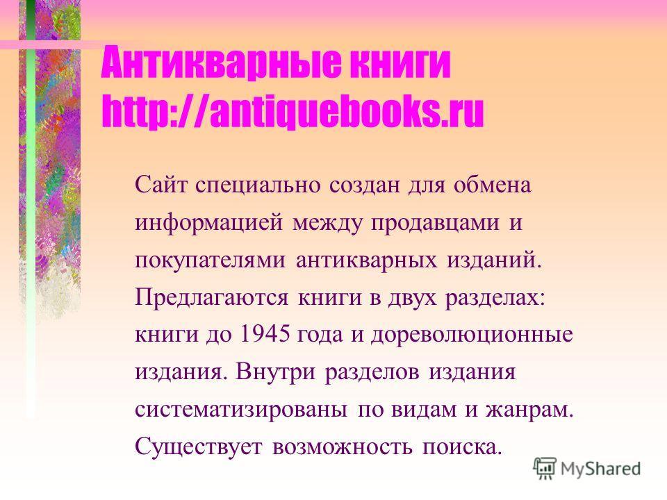 Антикварные книги http://antiquebooks.ru Сайт специально создан для обмена информацией между продавцами и покупателями антикварных изданий. Предлагаются книги в двух разделах: книги до 1945 года и дореволюционные издания. Внутри разделов издания сист