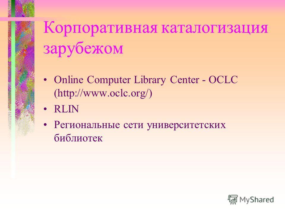 Корпоративная каталогизация зарубежом Online Computer Library Center - OCLC (http://www.oclc.org/) RLIN Региональные сети университетских библиотек